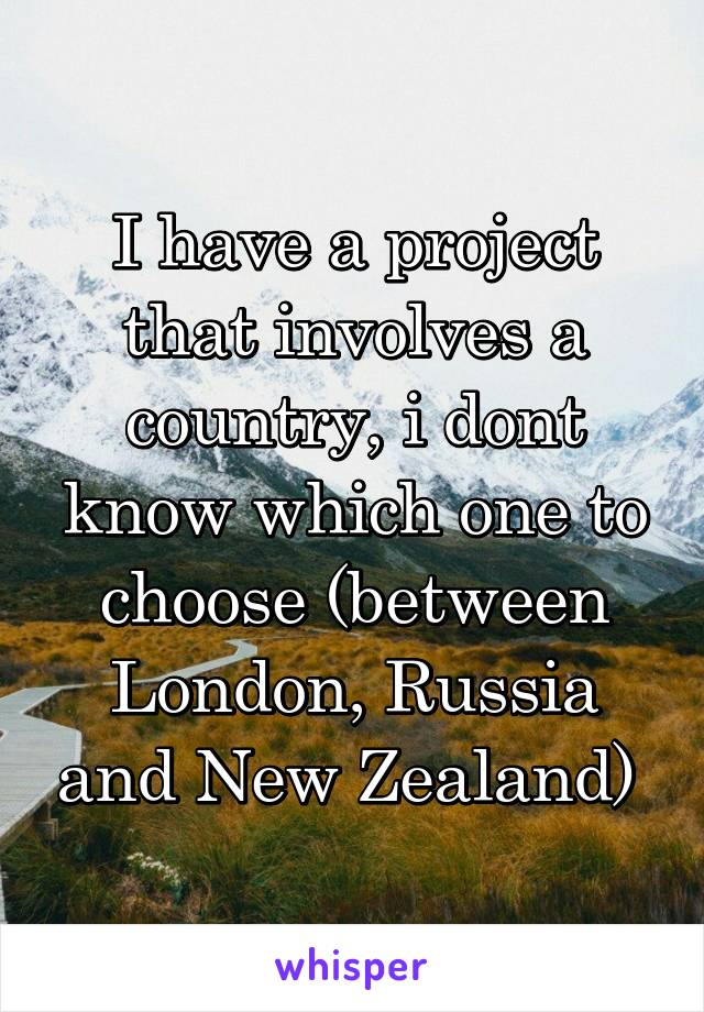 I have a project that involves a country, i dont know which one to choose (between London, Russia and New Zealand)