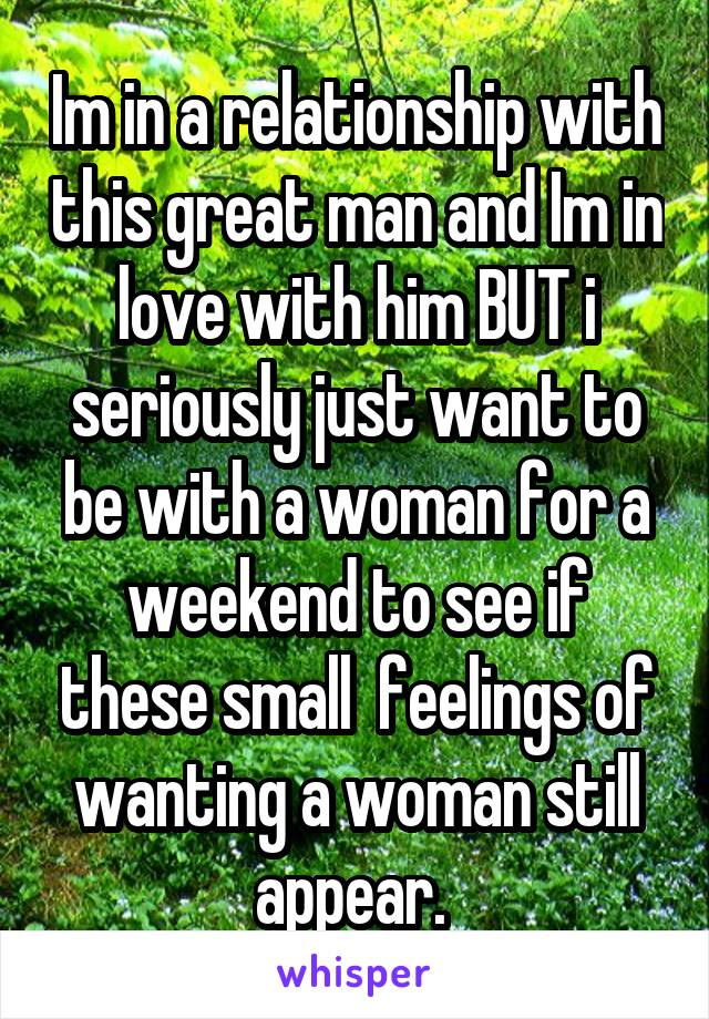 Im in a relationship with this great man and Im in love with him BUT i seriously just want to be with a woman for a weekend to see if these small  feelings of wanting a woman still appear.