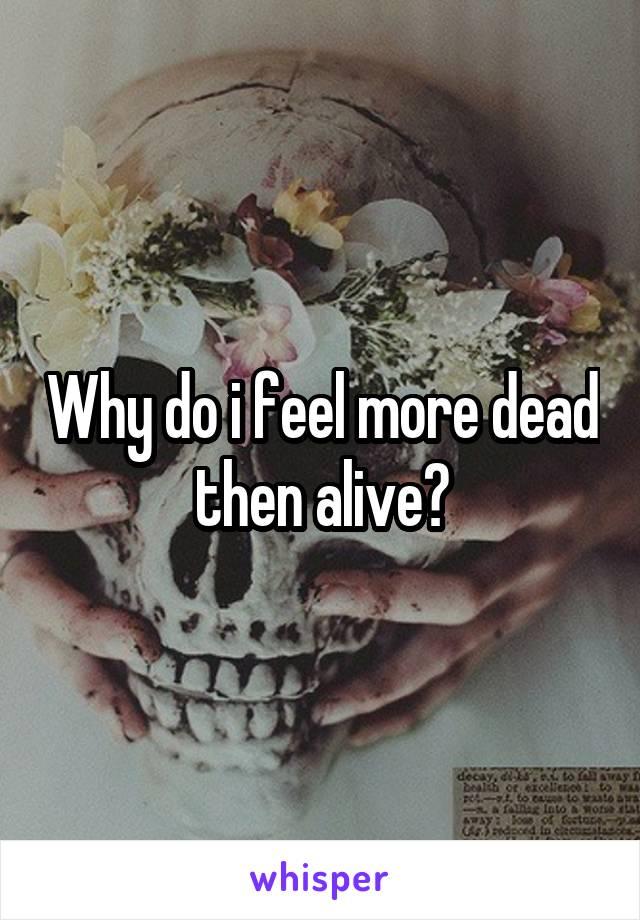 Why do i feel more dead then alive?
