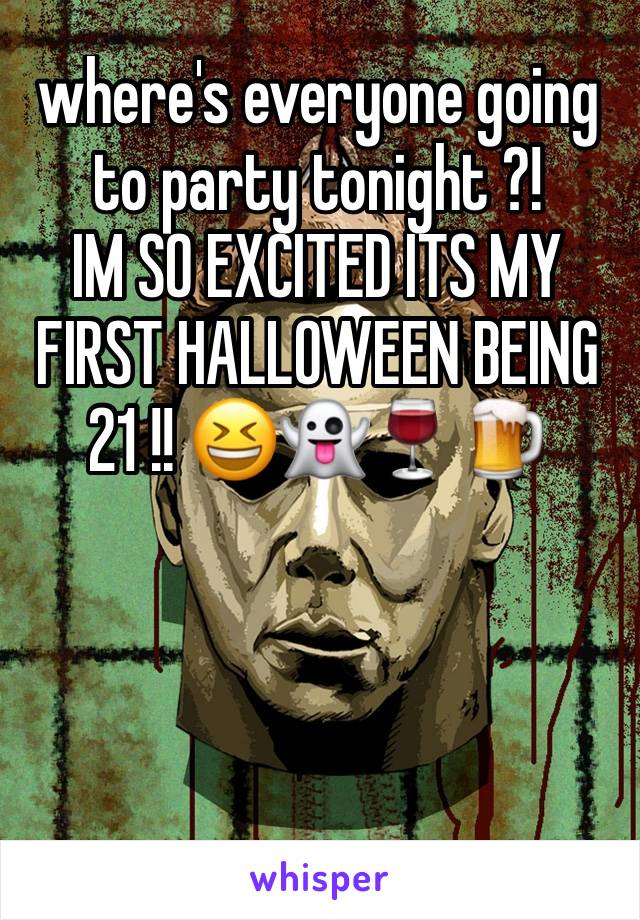 where's everyone going to party tonight ?! IM SO EXCITED ITS MY FIRST HALLOWEEN BEING 21 !! 😆👻🍷🍺