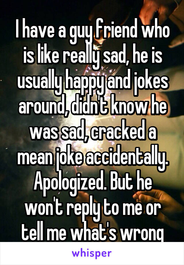 I have a guy friend who is like really sad, he is usually happy and jokes around, didn't know he was sad, cracked a mean joke accidentally. Apologized. But he won't reply to me or tell me what's wrong
