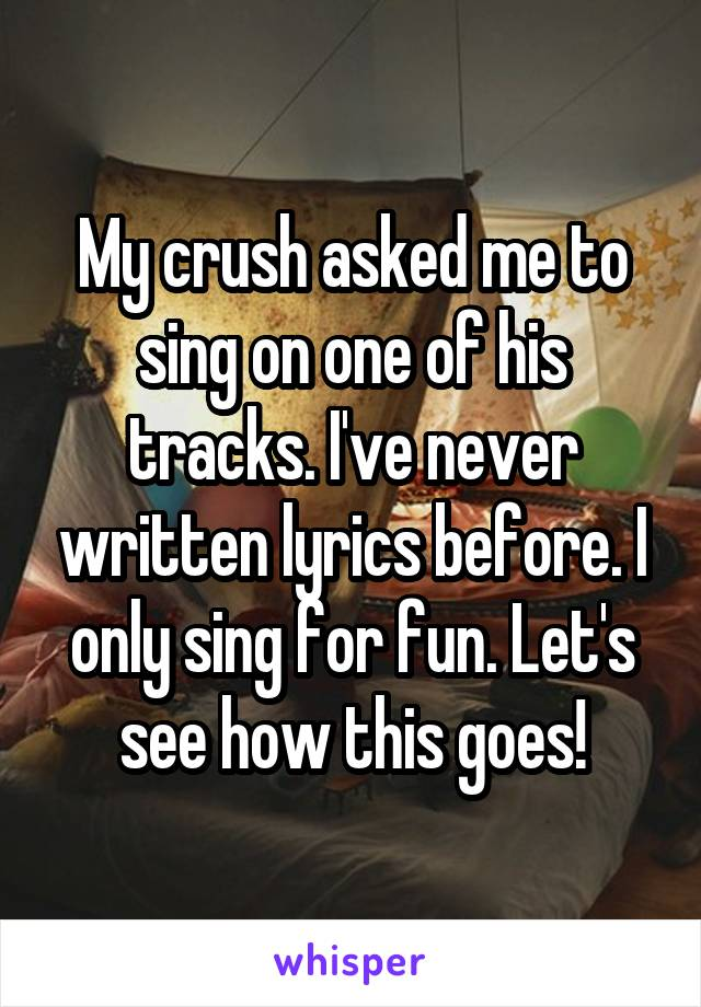 My crush asked me to sing on one of his tracks. I've never written lyrics before. I only sing for fun. Let's see how this goes!