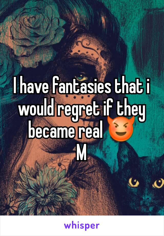I have fantasies that i would regret if they became real 😈 M