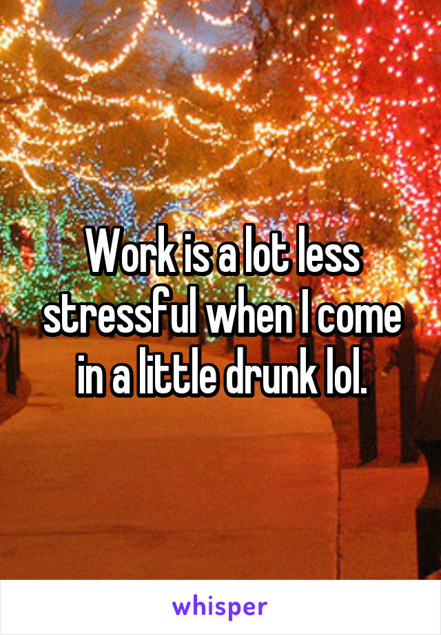 Work is a lot less stressful when I come in a little drunk lol.