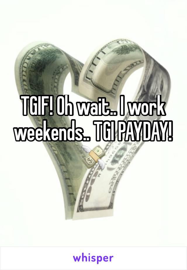 TGIF! Oh wait.. I work weekends.. TGI PAYDAY! 💸