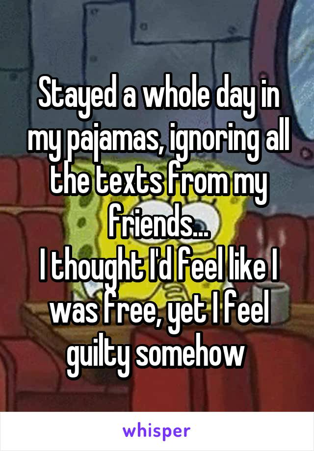 Stayed a whole day in my pajamas, ignoring all the texts from my friends... I thought I'd feel like I was free, yet I feel guilty somehow