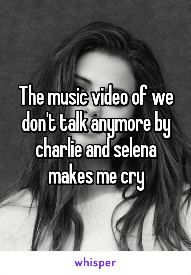 The music video of we don't talk anymore by charlie and selena makes me cry