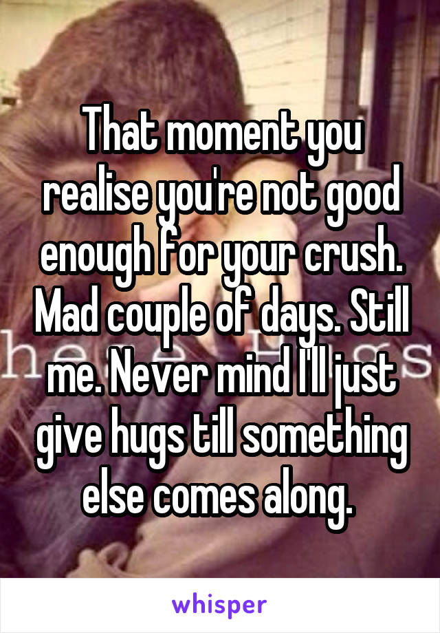 That moment you realise you're not good enough for your crush. Mad couple of days. Still me. Never mind I'll just give hugs till something else comes along.