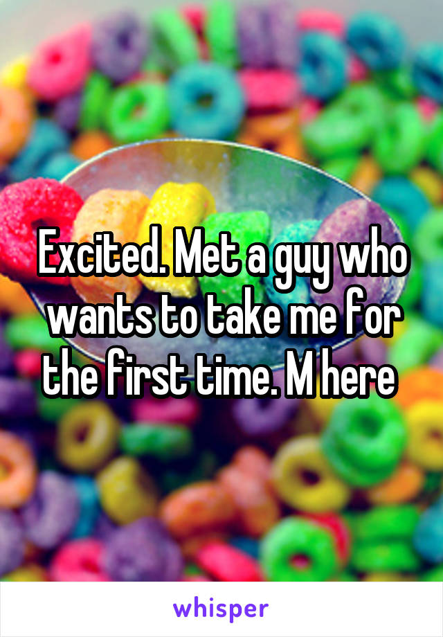 Excited. Met a guy who wants to take me for the first time. M here