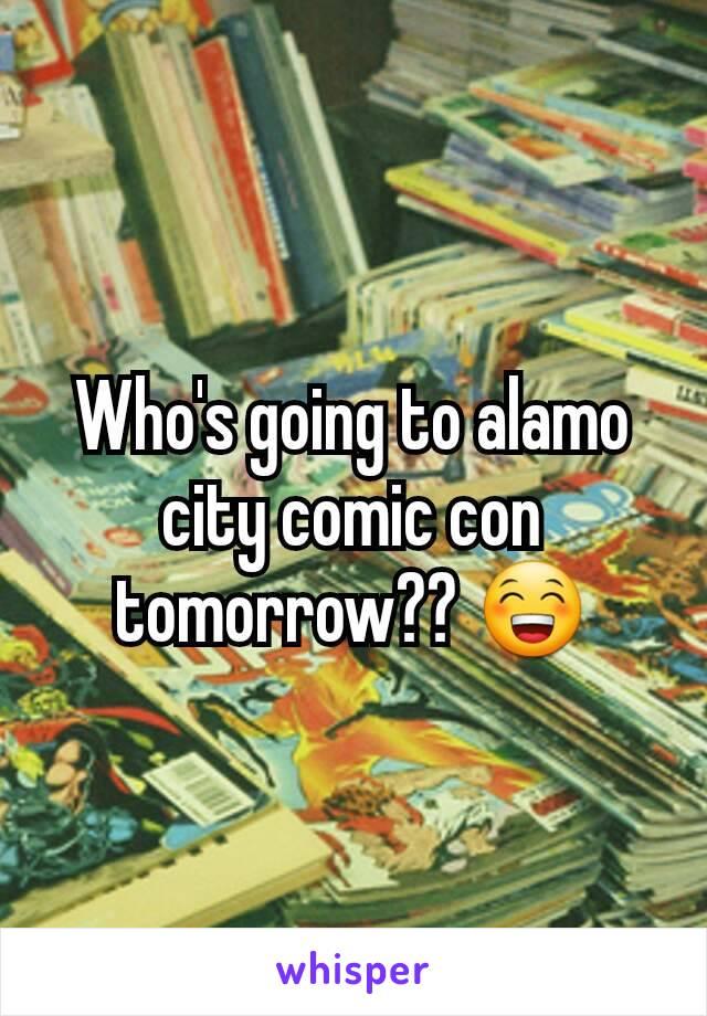 Who's going to alamo city comic con tomorrow?? 😁