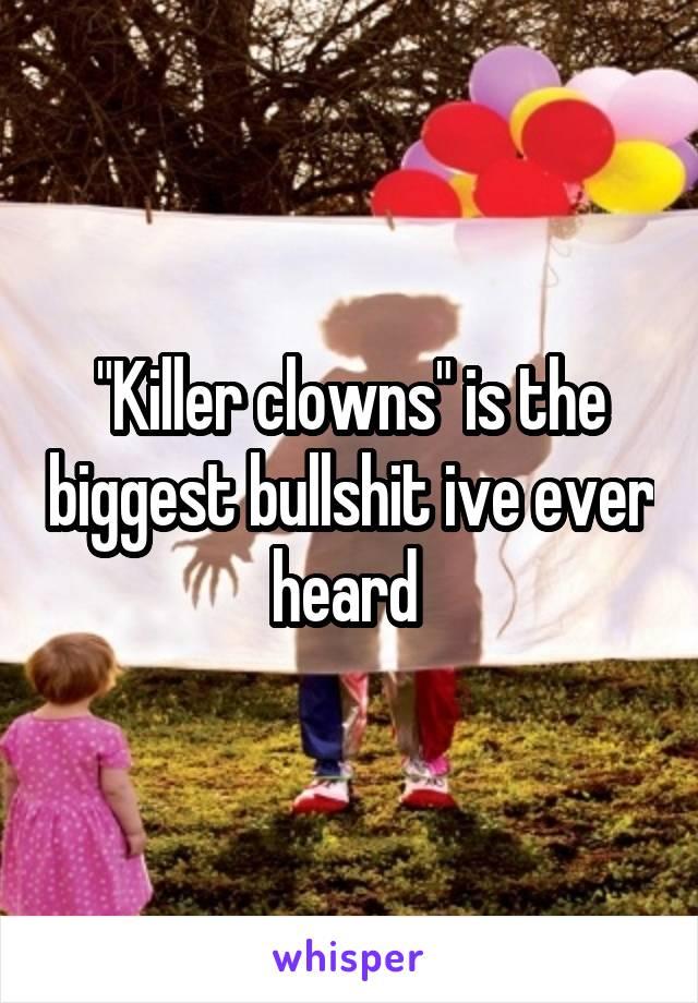 """""""Killer clowns"""" is the biggest bullshit ive ever heard"""