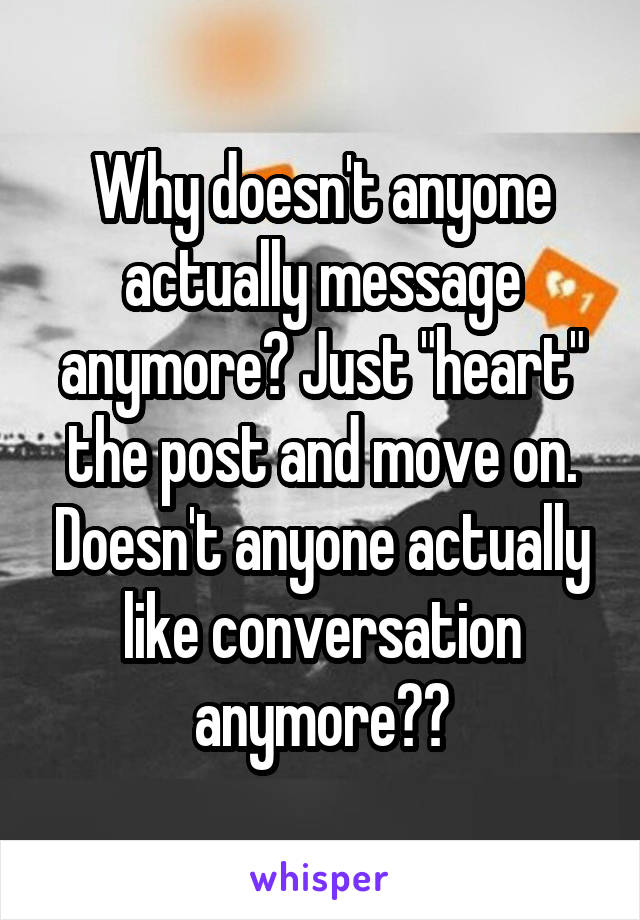 "Why doesn't anyone actually message anymore? Just ""heart"" the post and move on. Doesn't anyone actually like conversation anymore??"