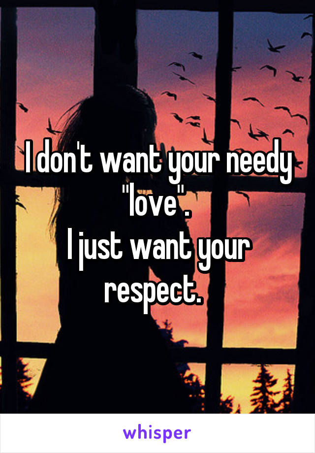 """I don't want your needy """"love"""".  I just want your respect."""