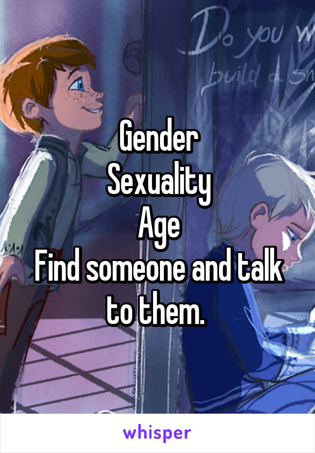 Gender Sexuality Age Find someone and talk to them.