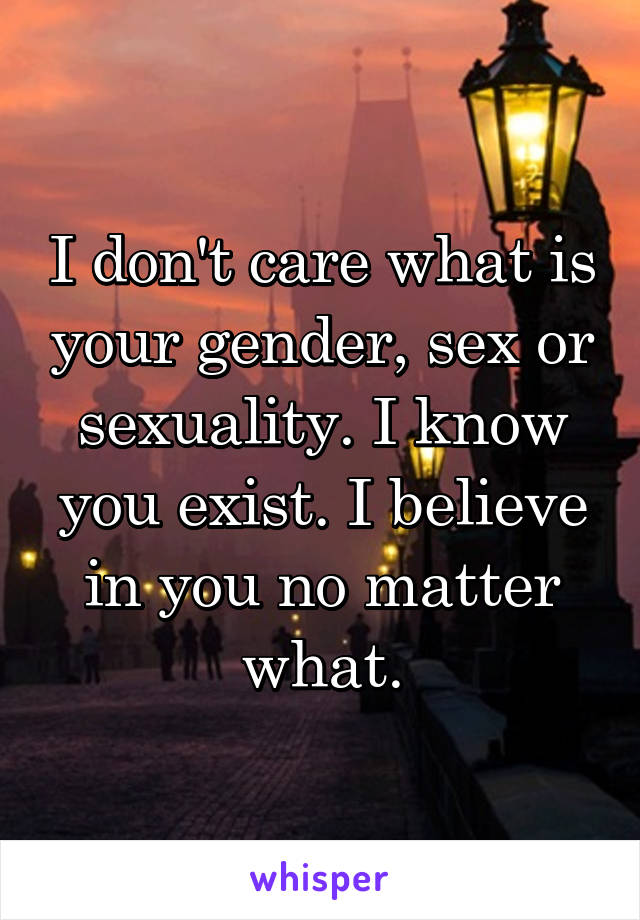 I don't care what is your gender, sex or sexuality. I know you exist. I believe in you no matter what.