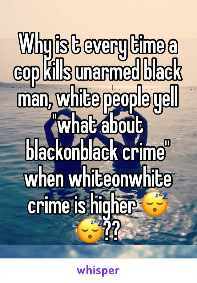 """Why is t every time a cop kills unarmed black man, white people yell """"what about blackonblack crime"""" when whiteonwhite crime is higher 😴😴??"""