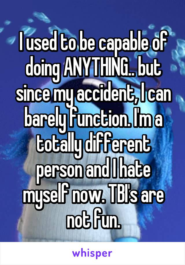 I used to be capable of doing ANYTHING.. but since my accident, I can barely function. I'm a totally different person and I hate myself now. TBI's are not fun.
