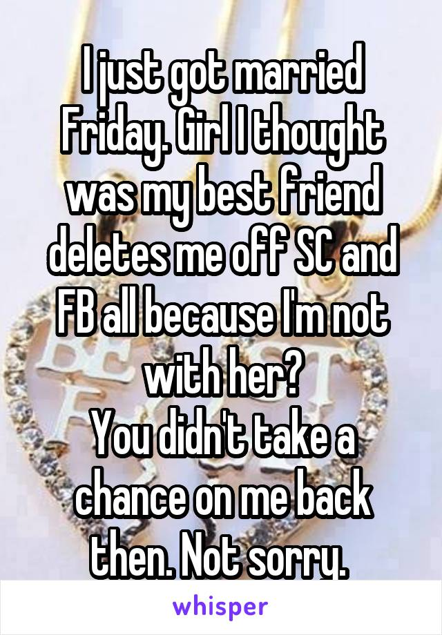 I just got married Friday. Girl I thought was my best friend deletes me off SC and FB all because I'm not with her? You didn't take a chance on me back then. Not sorry.