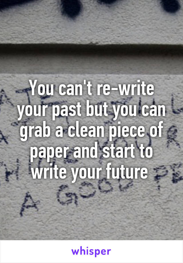 You can't re-write your past but you can grab a clean piece of paper and start to write your future