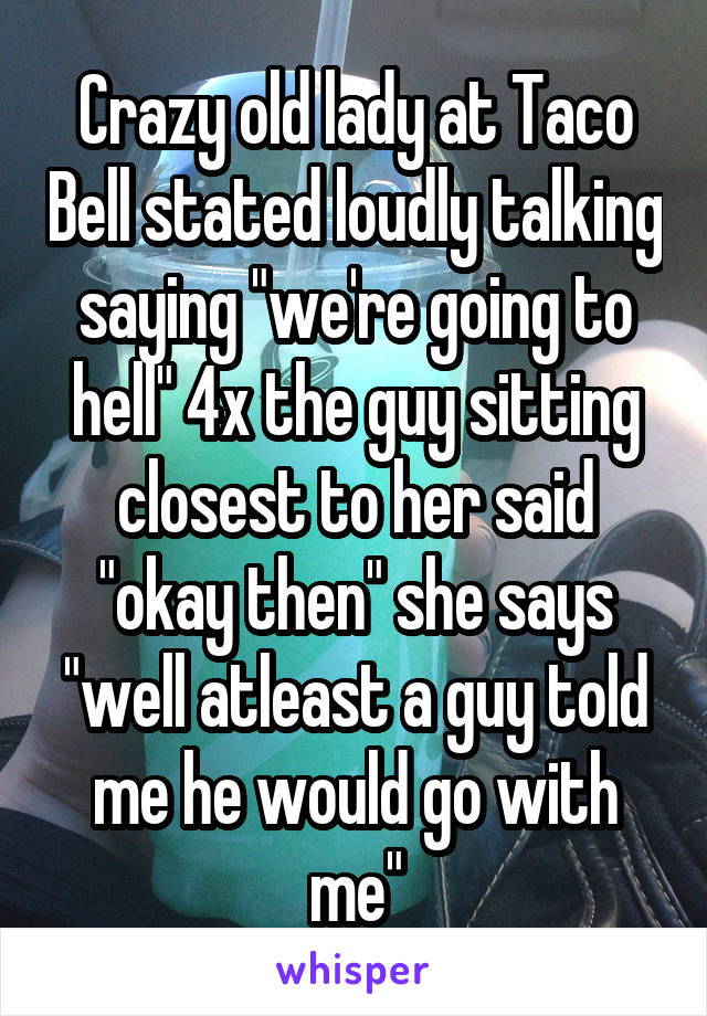 """Crazy old lady at Taco Bell stated loudly talking saying """"we're going to hell"""" 4x the guy sitting closest to her said """"okay then"""" she says """"well atleast a guy told me he would go with me"""""""