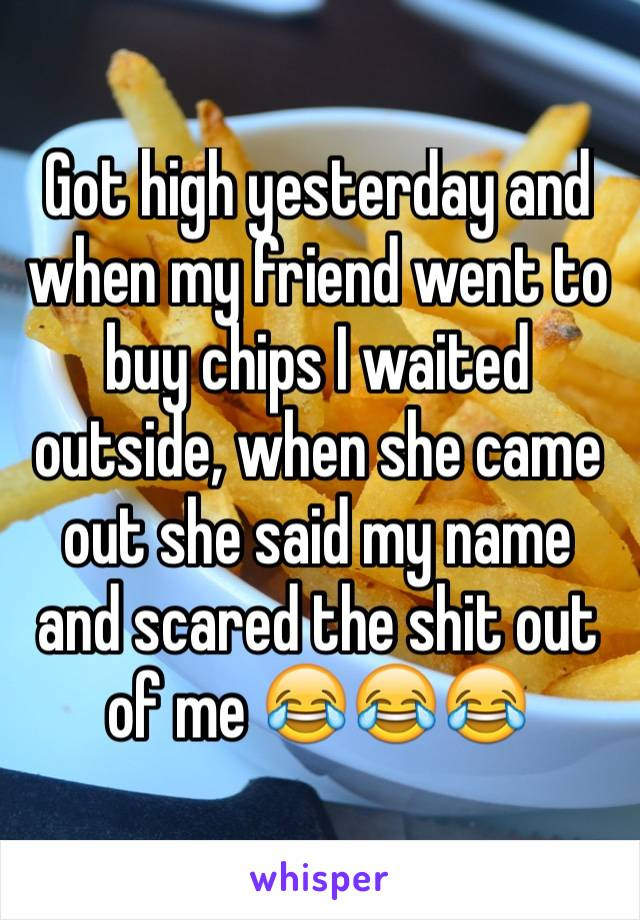 Got high yesterday and when my friend went to buy chips I waited outside, when she came out she said my name and scared the shit out of me 😂😂😂