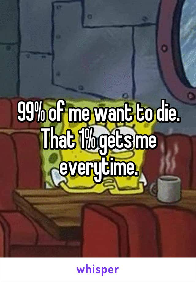 99% of me want to die. That 1% gets me everytime.