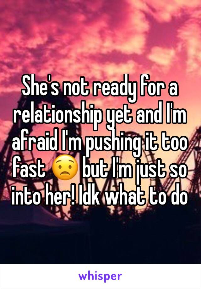 She's not ready for a relationship yet and I'm afraid I'm pushing it too fast 😟 but I'm just so into her! Idk what to do