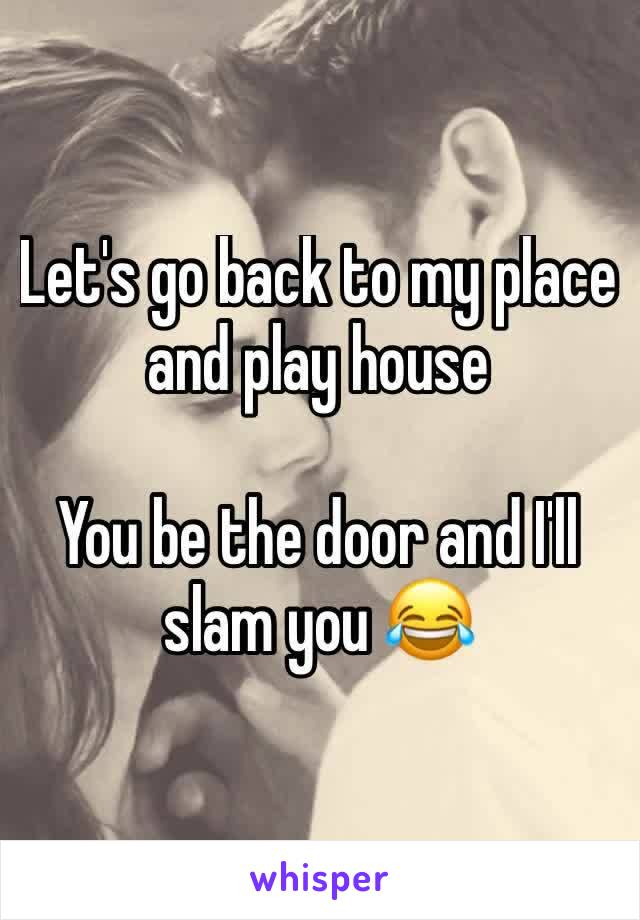 Let's go back to my place and play house  You be the door and I'll slam you 😂