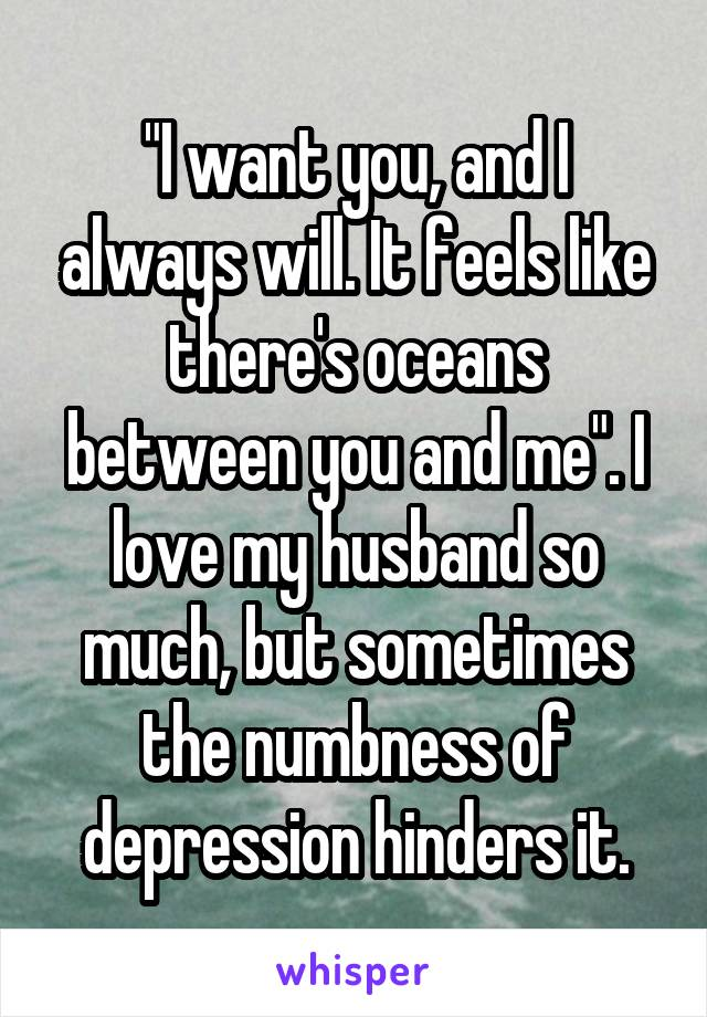 """I want you, and I always will. It feels like there's oceans between you and me"". I love my husband so much, but sometimes the numbness of depression hinders it."