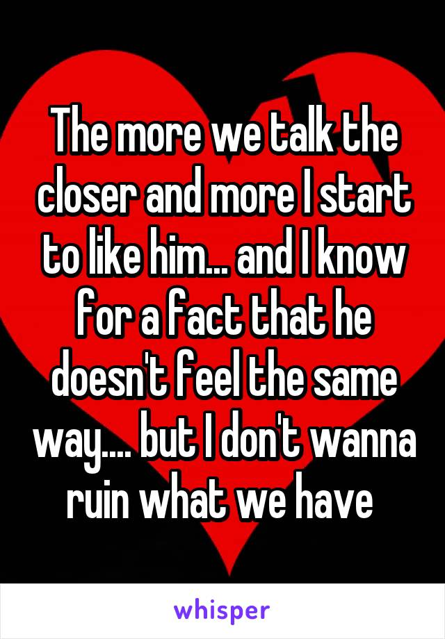 The more we talk the closer and more I start to like him... and I know for a fact that he doesn't feel the same way.... but I don't wanna ruin what we have