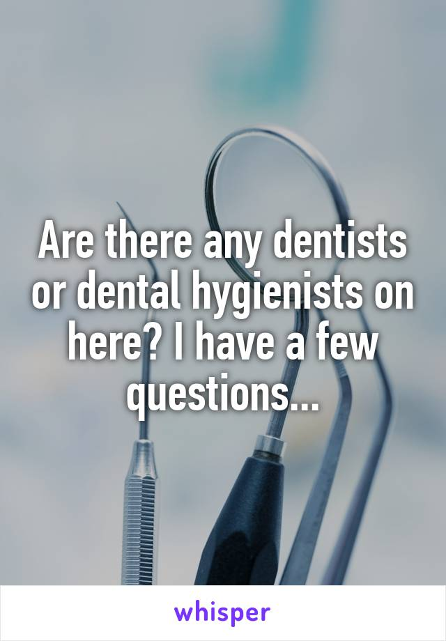 Are there any dentists or dental hygienists on here? I have a few questions...