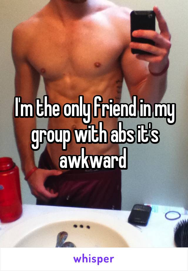 I'm the only friend in my group with abs it's awkward