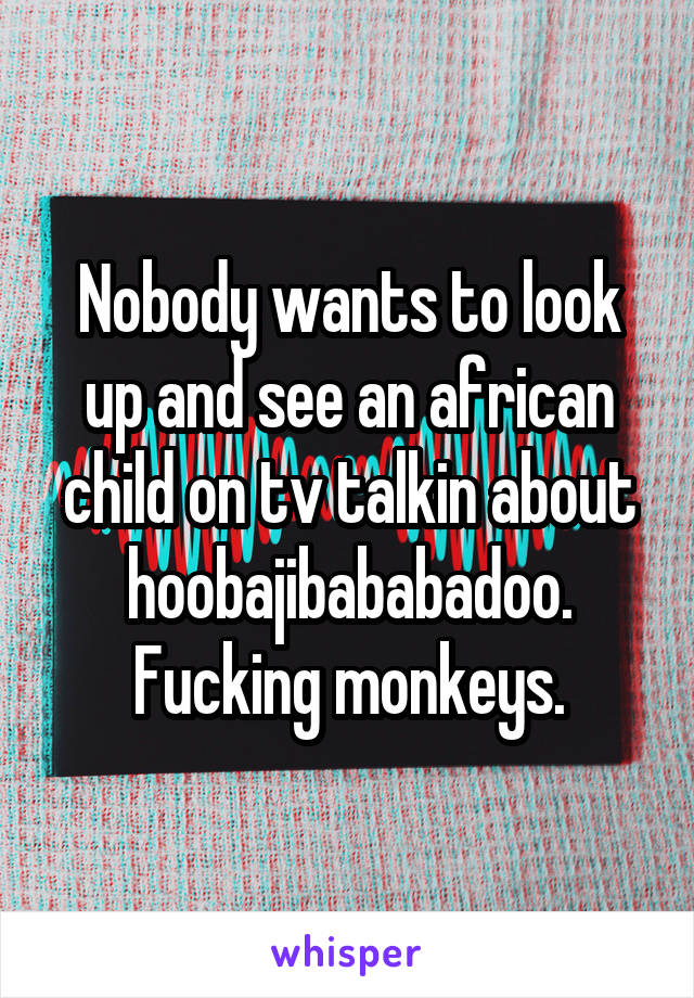 Nobody wants to look up and see an african child on tv talkin about hoobajibababadoo. Fucking monkeys.