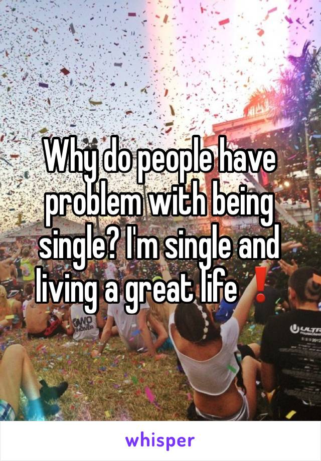 Why do people have problem with being single? I'm single and living a great life❗️
