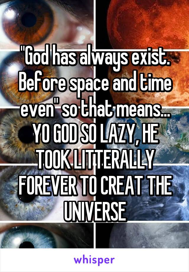"""God has always exist. Before space and time even"" so that means... YO GOD SO LAZY, HE TOOK LITTERALLY FOREVER TO CREAT THE UNIVERSE"