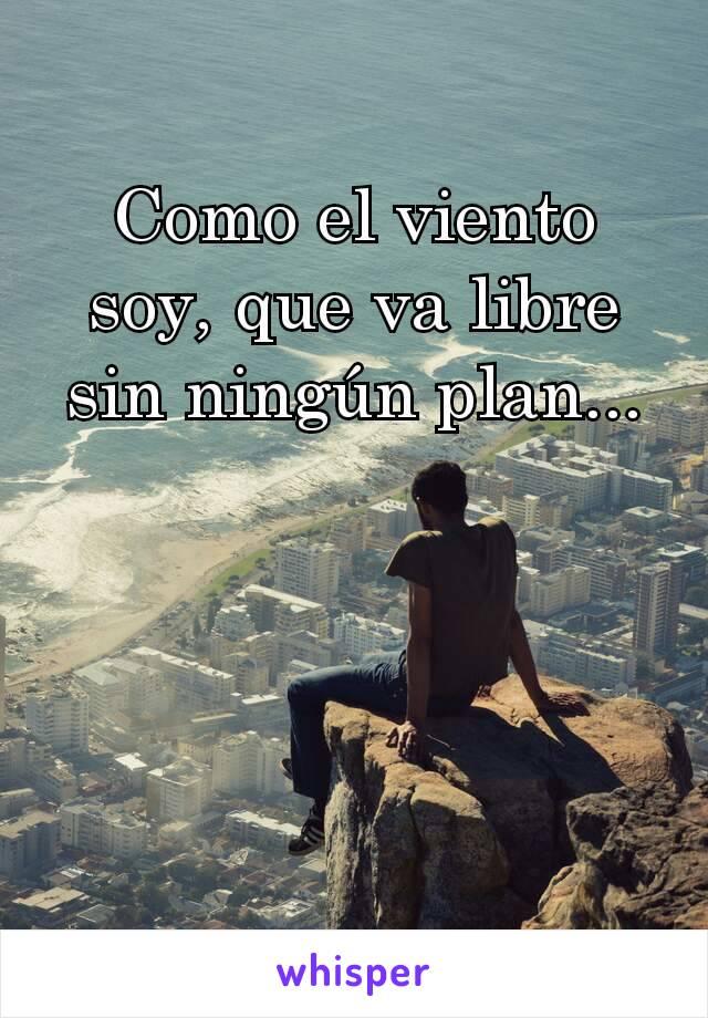 Como el viento soy, que va libre sin ningún plan...