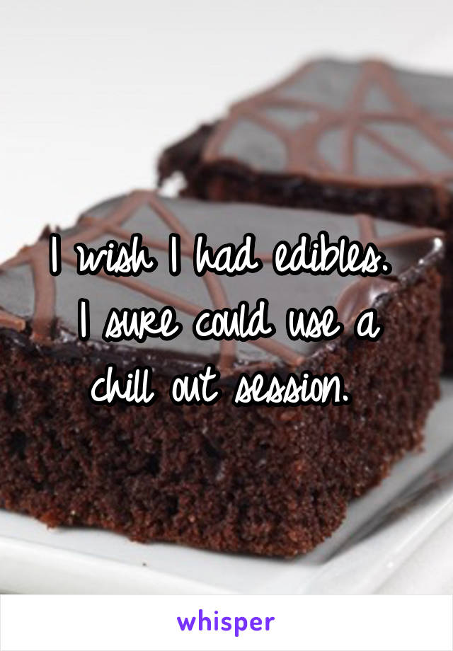 I wish I had edibles.  I sure could use a chill out session.