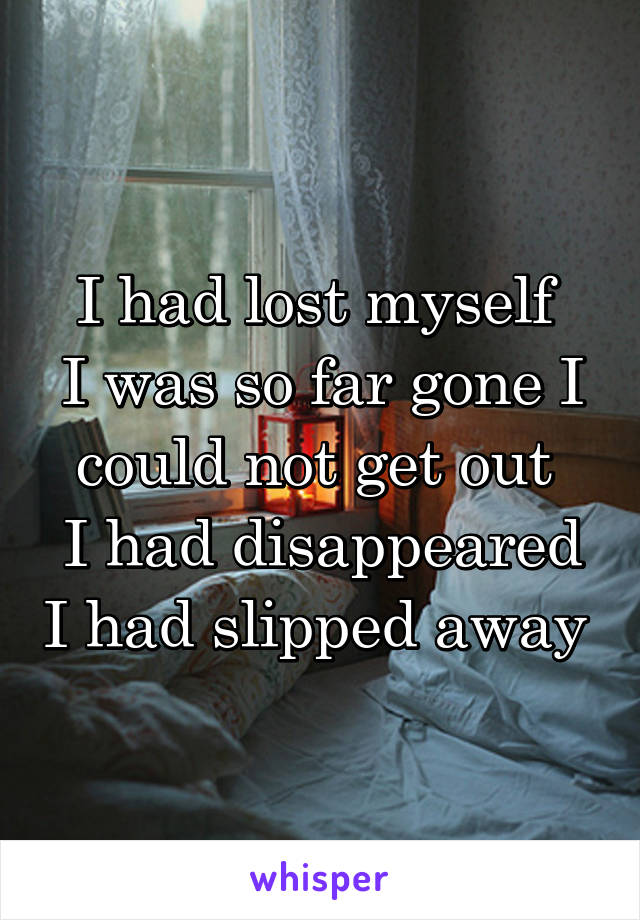 I had lost myself  I was so far gone I could not get out  I had disappeared I had slipped away
