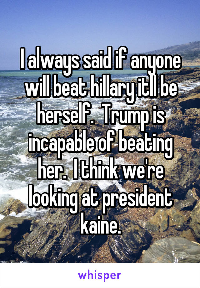 I always said if anyone will beat hillary itll be herself.  Trump is incapable of beating her.  I think we're looking at president kaine.
