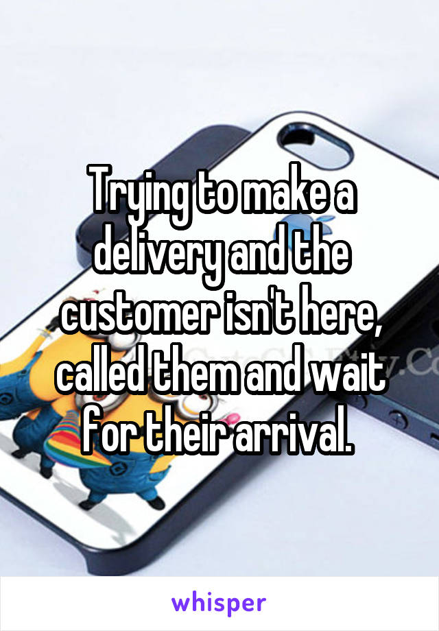 Trying to make a delivery and the customer isn't here, called them and wait for their arrival.