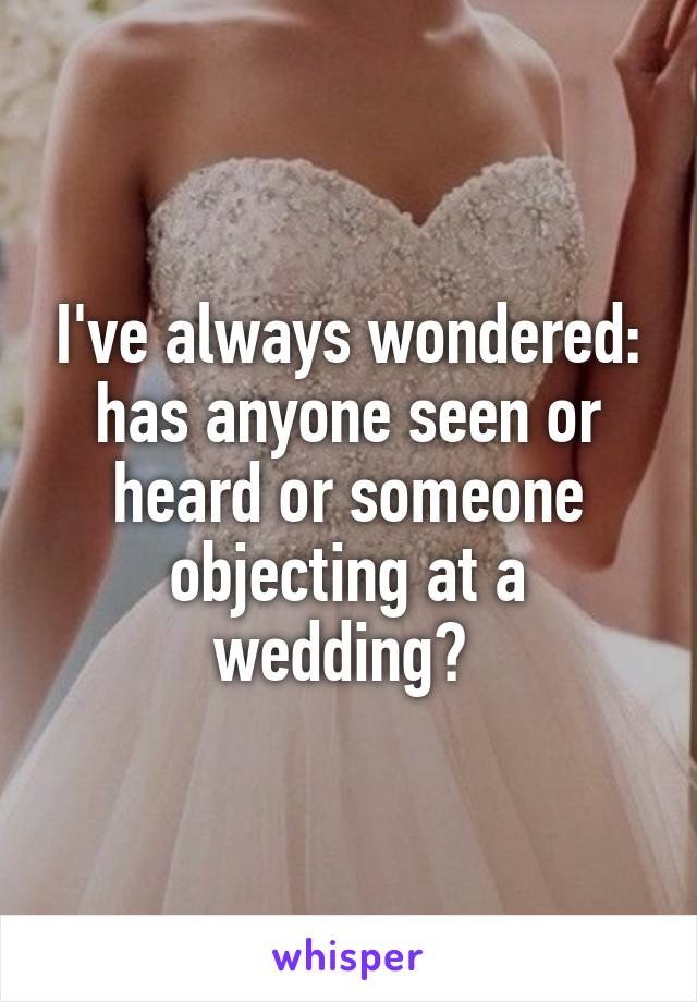 I've always wondered: has anyone seen or heard or someone objecting at a wedding?