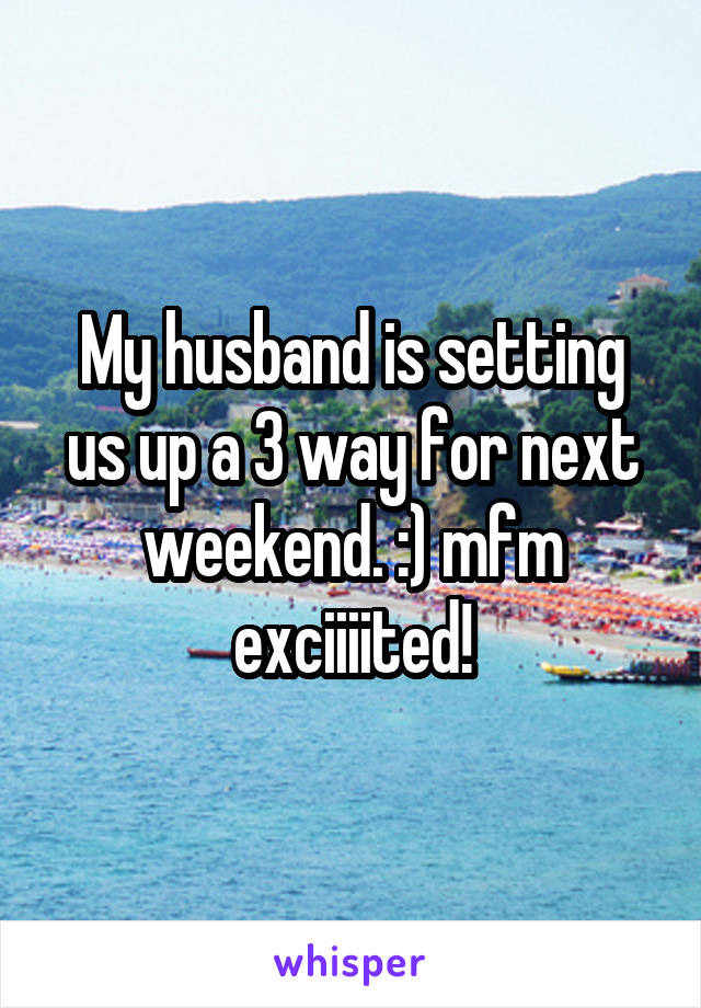 My husband is setting us up a 3 way for next weekend. :) mfm exciiiited!