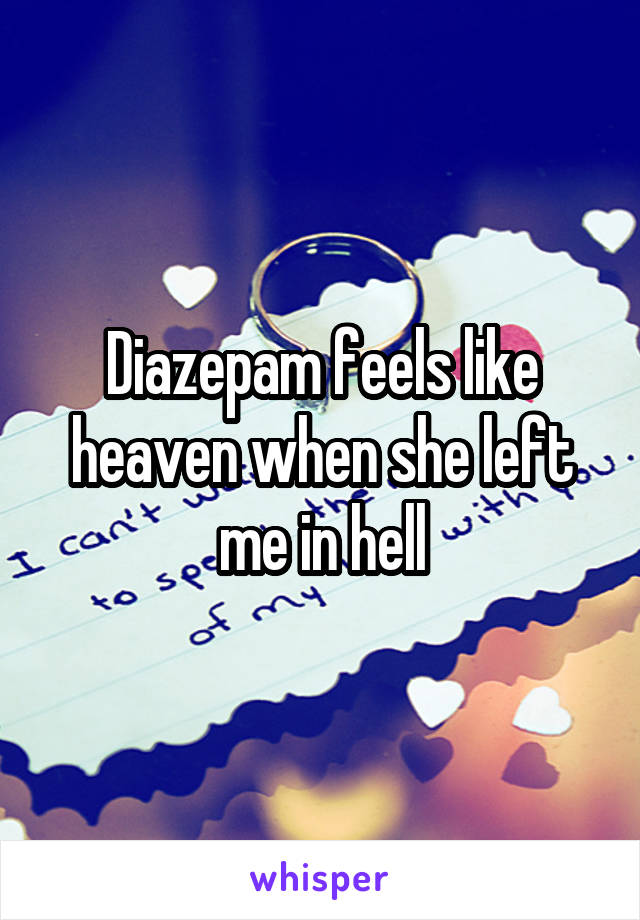 Diazepam feels like heaven when she left me in hell
