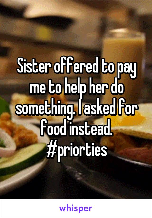 Sister offered to pay me to help her do something. I asked for food instead. #priorties