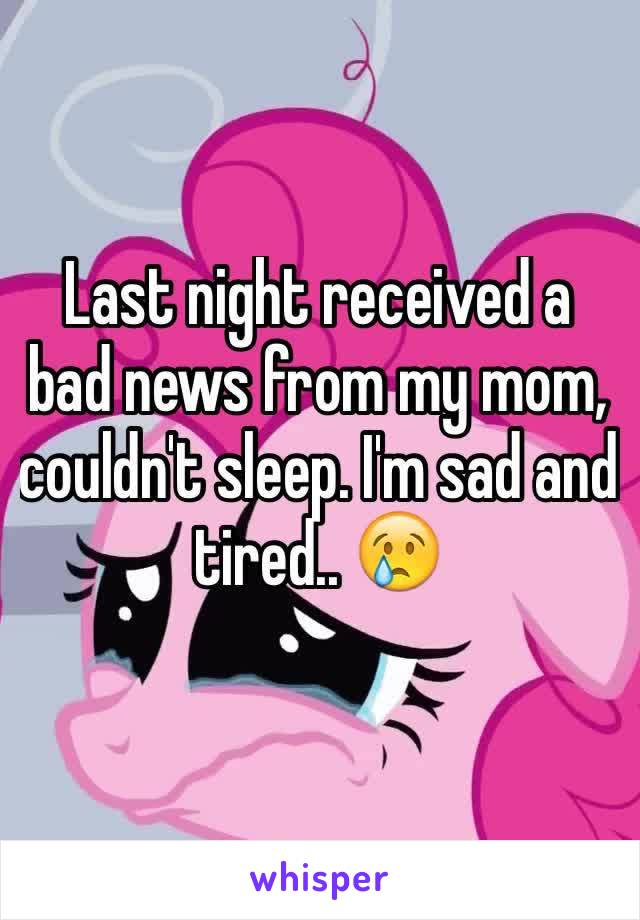Last night received a bad news from my mom, couldn't sleep. I'm sad and tired.. 😢