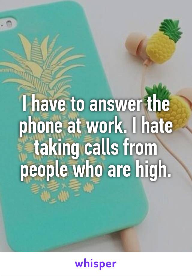 I have to answer the phone at work. I hate taking calls from people who are high.