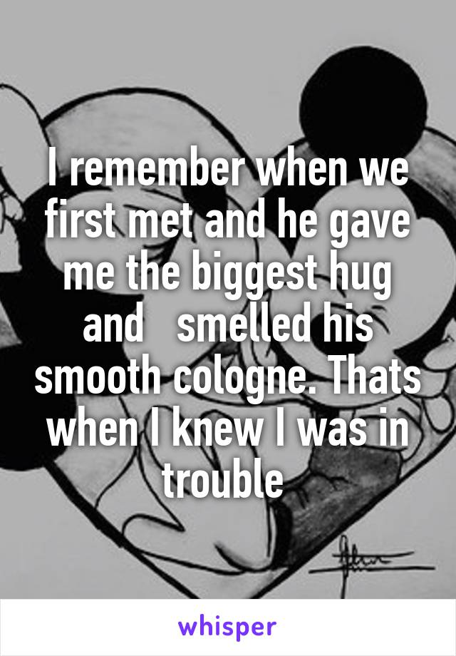 I remember when we first met and he gave me the biggest hug and   smelled his smooth cologne. Thats when I knew I was in trouble