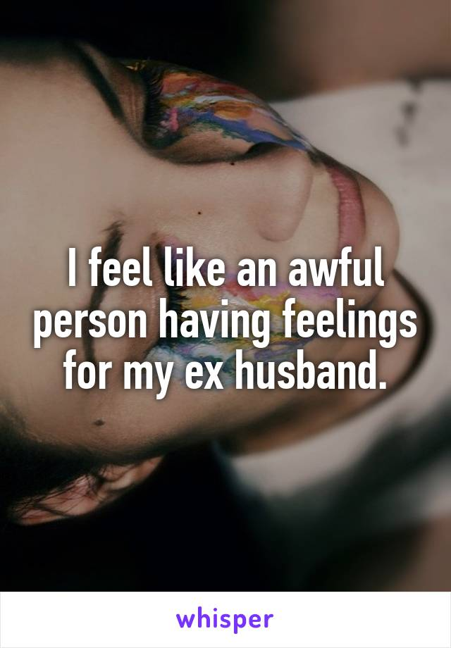 I feel like an awful person having feelings for my ex husband.