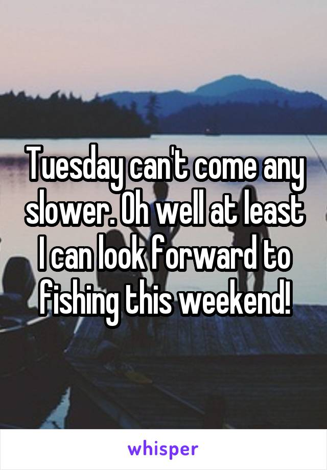 Tuesday can't come any slower. Oh well at least I can look forward to fishing this weekend!
