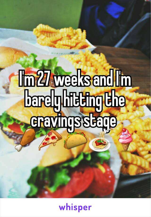 I'm 27 weeks and I'm barely hitting the cravings stage  🍗🍕🌮🍝🍦